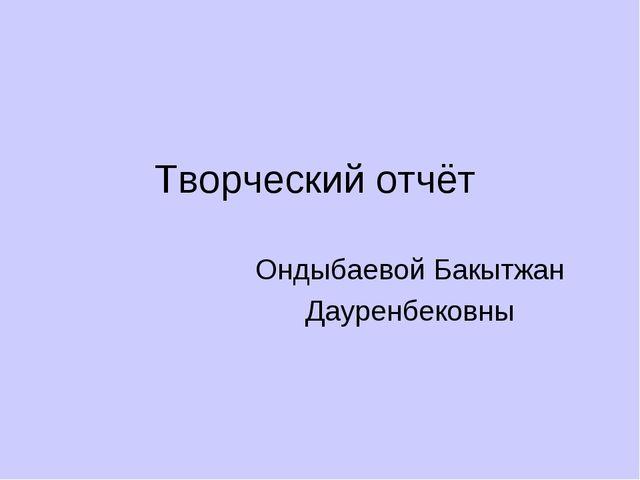 Творческий отчёт Ондыбаевой Бакытжан Дауренбековны