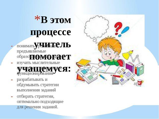 В этом процессе учитель помогает учащемуся: понимать требования, предъявляемы...
