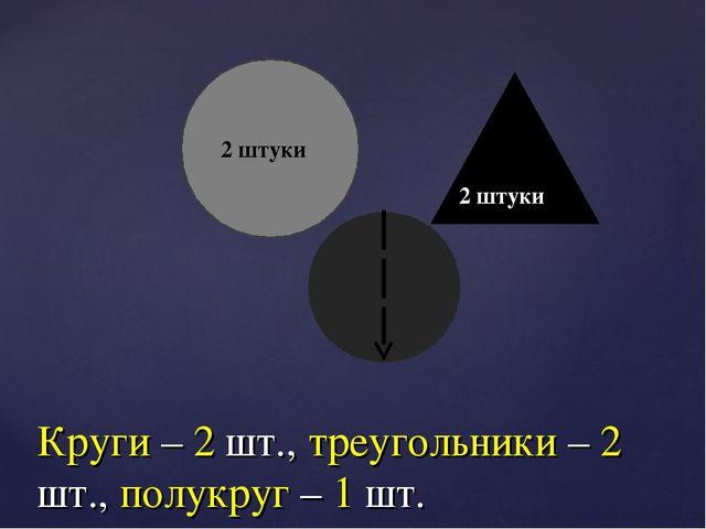 Круги – 2 шт., треугольники – 2 шт., полукруг – 1 шт. 2 штуки 2 штуки