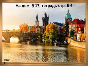 На дом: § 17, тетрадь стр. 5-6 Прага