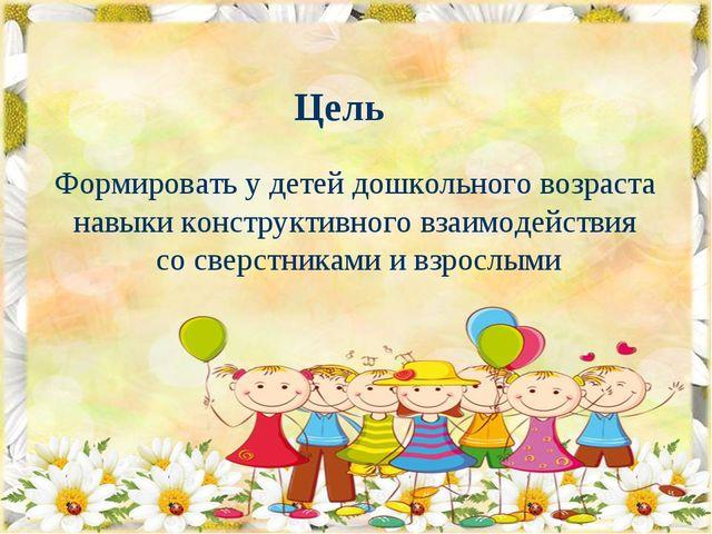 Цель Формировать у детей дошкольного возраста навыки конструктивного взаимоде...