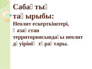 Сабақтың тақырыбы: Неолит ескерткіштері, Қазақстан территориясындағы неолит д