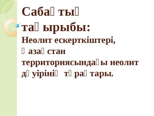 Сабақтың тақырыбы: Неолит ескерткіштері, Қазақстан территориясындағы неолит д...