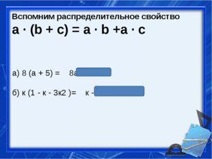 Вспомним распределительное свойство a ∙ (b + c) = a ∙ b +a ∙ c а) 8 (а + 5) =