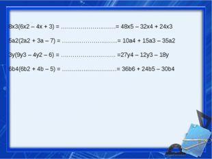 8x3(6x2 – 4x + 3) = ………………….……= 48x5 – 32x4 + 24x3 5a2(2a2 + 3a – 7) = ………………