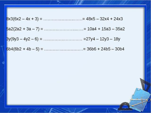 8x3(6x2 – 4x + 3) = ………………….……= 48x5 – 32x4 + 24x3 5a2(2a2 + 3a – 7) = ………………...