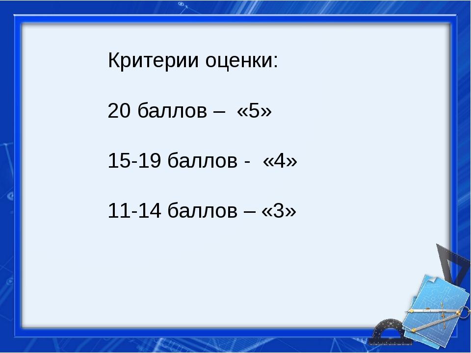 Критерии оценки: 20 баллов – «5» 15-19 баллов - «4» 11-14 баллов – «3»
