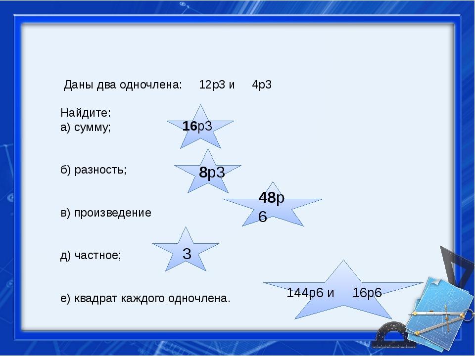 Даны два одночлена: 12p3 и 4p3 Найдите: а) сумму; б) разность; в) произведен...