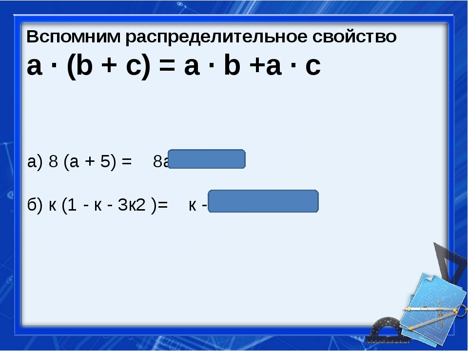 Вспомним распределительное свойство a ∙ (b + c) = a ∙ b +a ∙ c а) 8 (а + 5) =...