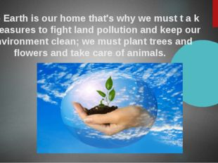 The Earth is our home that's why we must t a k e measures to fight land pollu