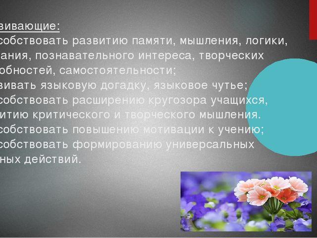 Развивающие: -способствовать развитию памяти, мышления, логики, внимания, по...