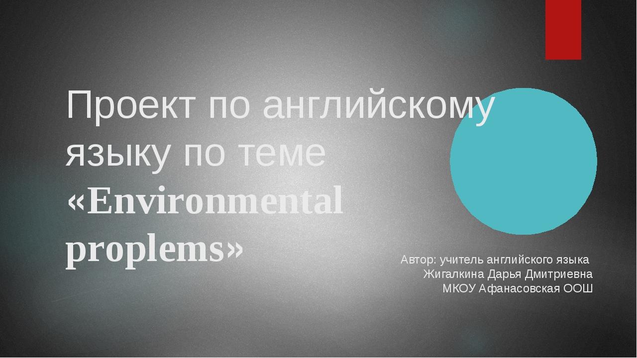 Проект по английскому языку по теме «Environmental proplems» Автор: учитель а...