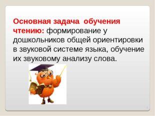 * Основная задача обучения чтению: формирование у дошкольников общей ориентир