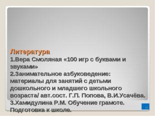 Литература 1.Вера Смоляная «100 игр с буквами и звуками» 2.Занимательное азб