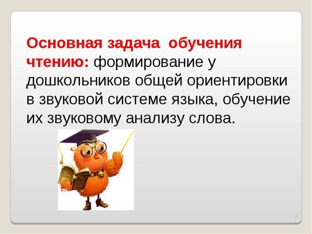 * Основная задача обучения чтению: формирование у дошкольников общей ориентир...