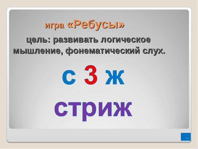игра «Ребусы» цель: развивать логическое мышление, фонематический слух. *