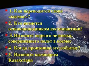 1.Как переводится слово «космос»? 2.Кто является основоположником космонав