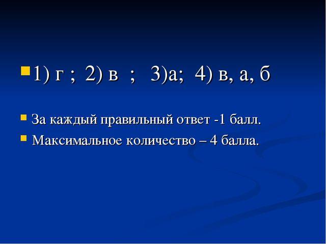 1) г ; 2) в ; 3)а; 4) в, а, б За каждый правильный ответ -1 балл. Максималь...