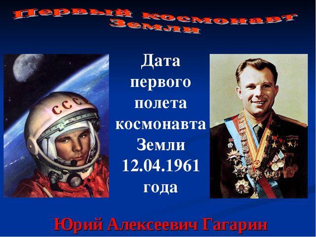 Юрий Алексеевич Гагарин Дата первого полета космонавта Земли 12.04.1961 года