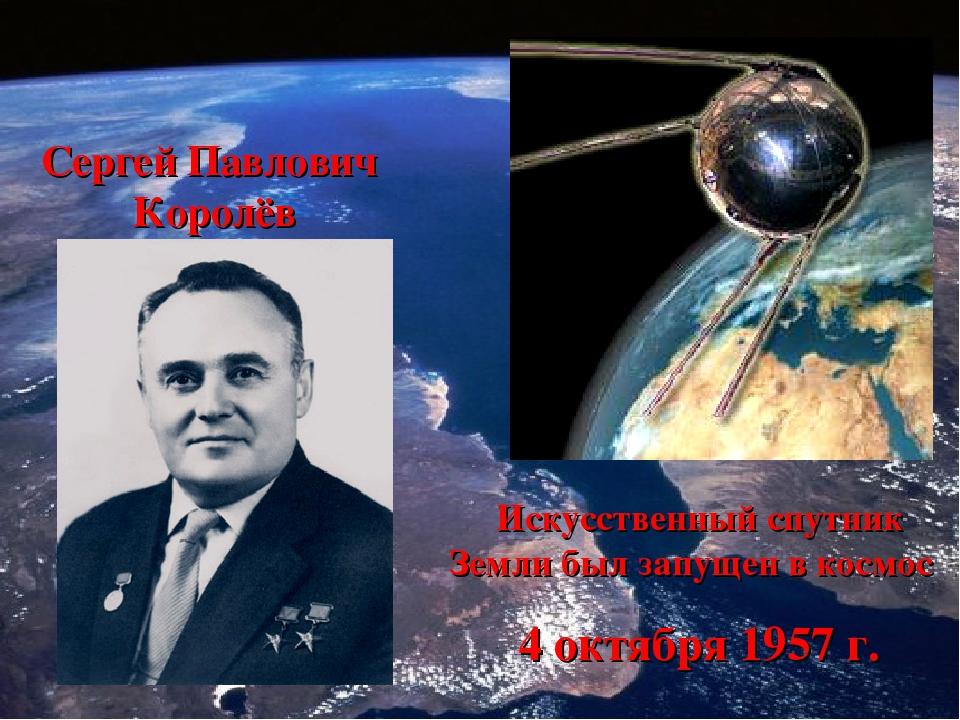 Сергей Павлович Королёв Искусственный спутник Земли был запущен в космос 4 ок...