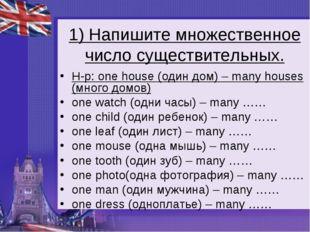 1) Напишите множественное число существительных. Н-р: onehouse (один дом) –