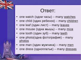 Ответ: one watch (одни часы) – many watches one child (один ребенок) – many c