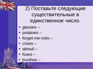 2) Поставьте следующие существительные в единственное число. glasses – potato