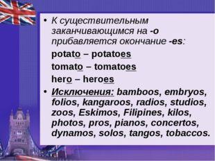 К существительным заканчивающимся на -o прибавляется окончание -es: potato –