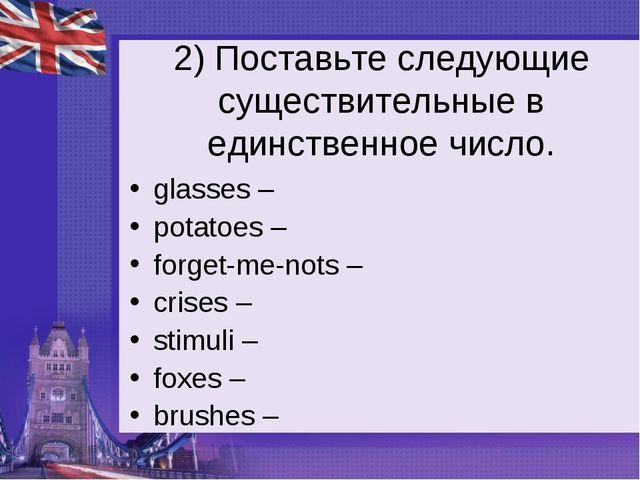 2) Поставьте следующие существительные в единственное число. glasses – potato...