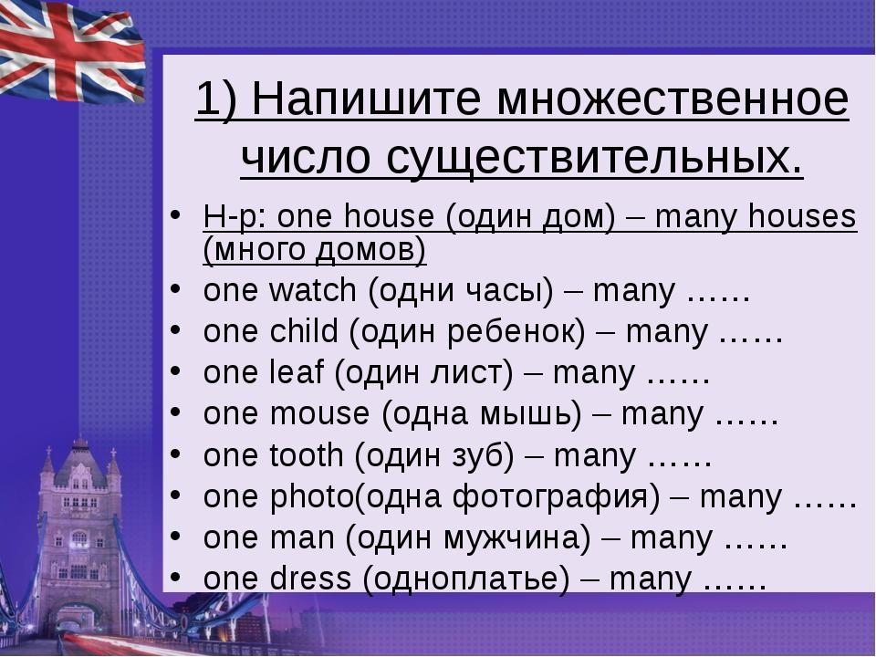 1) Напишите множественное число существительных. Н-р: onehouse (один дом) –...