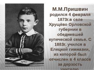 М.М.Пришвин родился 4 февраля 1873г.в селе Хрущёво Орловской губернии в обед