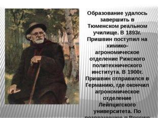 Образование удалось завершить в Тюменском реальном училище. В 1893г. Пришвин