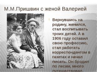 М.М.Пришвин с женой Валерией Вернувшись на родину, женился, стал воспитывать