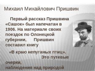 Михаил Михайлович Пришвин Первый рассказ Пришвина «Сашок» был напечатан в 19