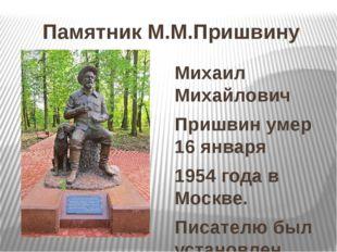 Памятник М.М.Пришвину Михаил Михайлович Пришвин умер 16 января 1954 года в Мо