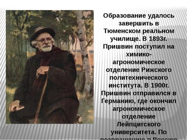 Образование удалось завершить в Тюменском реальном училище. В 1893г. Пришвин...
