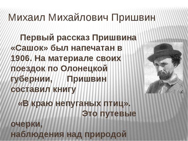 Михаил Михайлович Пришвин Первый рассказ Пришвина «Сашок» был напечатан в 19...