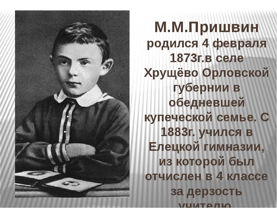 М.М.Пришвин родился 4 февраля 1873г.в селе Хрущёво Орловской губернии в обед...