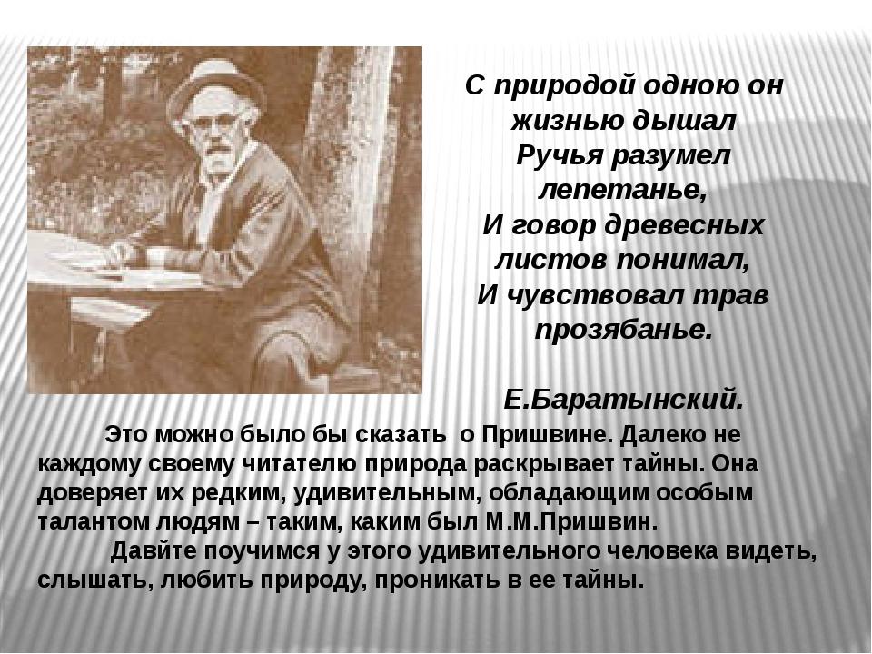С природой одною он жизнью дышал Ручья разумел лепетанье, И говор древесных...