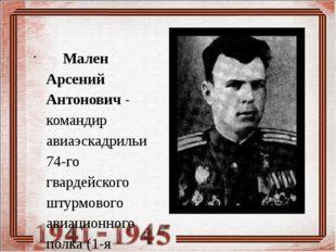 Мален Арсений Антонович - командир авиаэскадрильи 74-го гвардейского штурмо