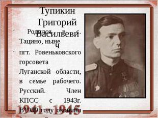 Тупикин Григорий Васильевич Родился в с. Тацино, ныне пгт. Ровеньковского го