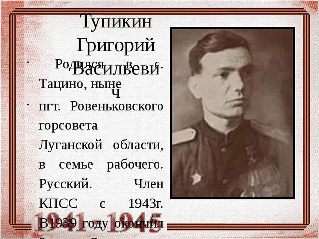 Тупикин Григорий Васильевич Родился в с. Тацино, ныне пгт. Ровеньковского го...