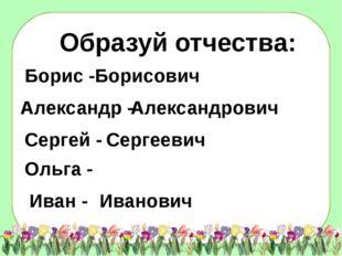 Образуй отчества: Борисович Александрович Сергеевич Иванович Борис - Александ
