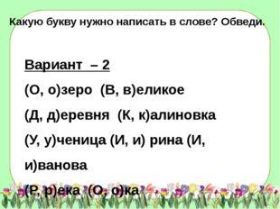 Вариант – 2 (О, о)зеро (В, в)еликое (Д, д)еревня (К, к)алиновка (У, у)ченица