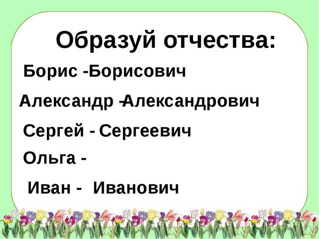 Образуй отчества: Борисович Александрович Сергеевич Иванович Борис - Александ...
