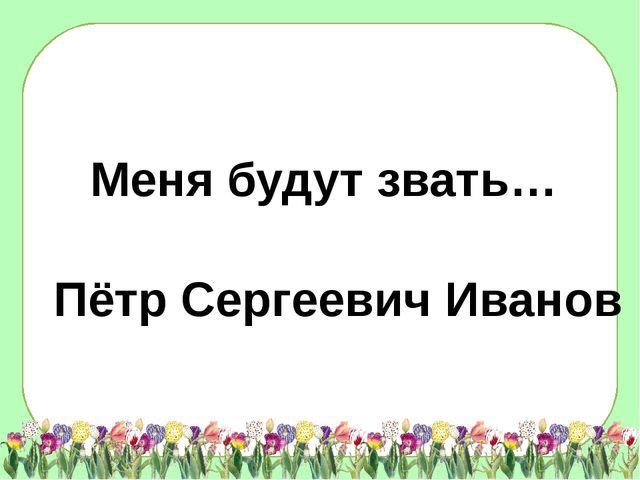Меня будут звать… Пётр Сергеевич Иванов
