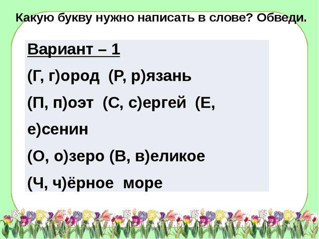 Какую букву нужно написать в слове? Обведи. Вариант – 1 (Г, г)ород(Р,р)язань...