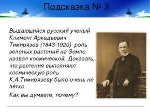 Подсказка № 3 Выдающийся русский ученый Климент Аркадьевич Тимирязев (1843-19