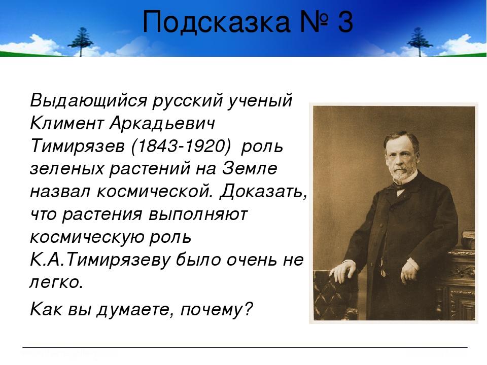Подсказка № 3 Выдающийся русский ученый Климент Аркадьевич Тимирязев (1843-19...