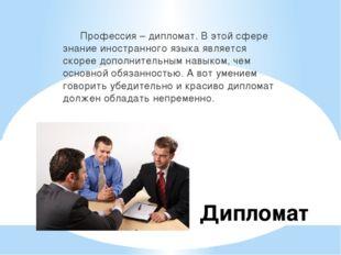 Дипломат Профессия – дипломат. В этой сфере знание иностранного языка являетс